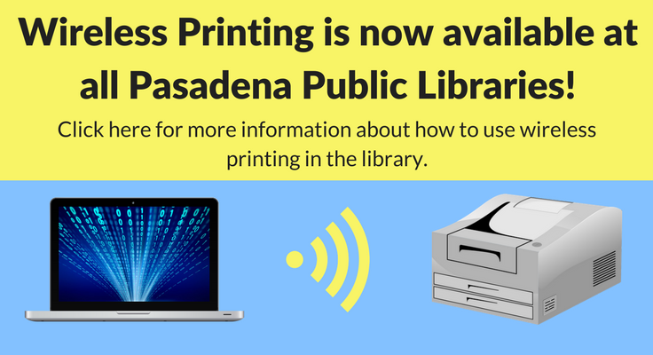 Wireless Printing is now available at all Pasadena Public Libraries! Click here for more information about how to use wireless printing in the library.