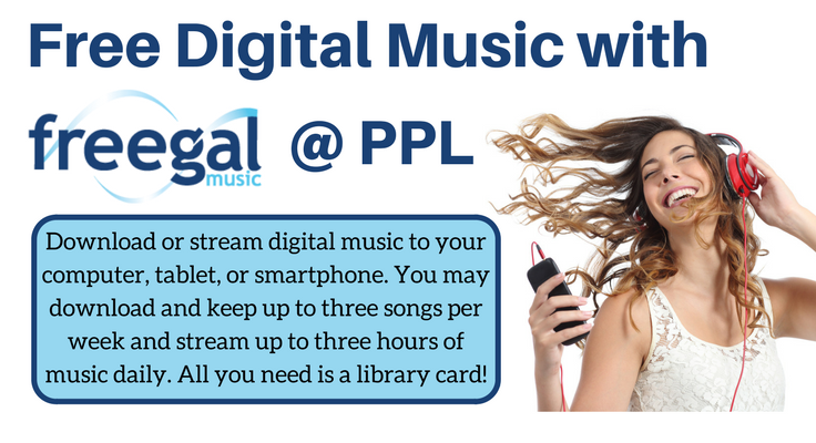 Free Digital Music with Freegal at PPL. Download or stream digital music to your computer, tablet, or smartphone. You may download and keep up to three songs per week and stream up to three hours of music daily. All you need is a library card!