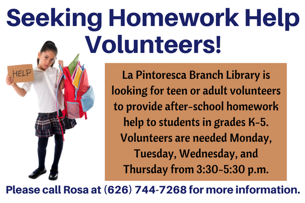 Seeking Homework Help Volunteers! La Pintoresca Branch Library is looking for teen or adult volunteers to provide after-school homework help to students in grades K-5. Volunteers are needed Monday, Tuesday, Wednesday, and Thursday from 3:30-5:30 p.m. Please call Rosa at (626) 744-7268 for more information.